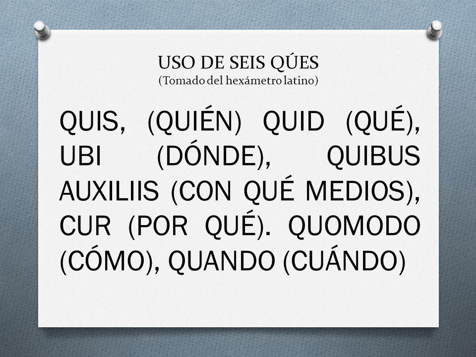 USO DE SEIS QÚES (Tomado del hexámetro latino) QUIS, (QUIÉN) QUID (QUÉ), UBI (DÓNDE), QUIBUS AUXILIIS (CON QUÉ MEDIOS), CUR (POR QUÉ). QUOMODO (CÓMO),