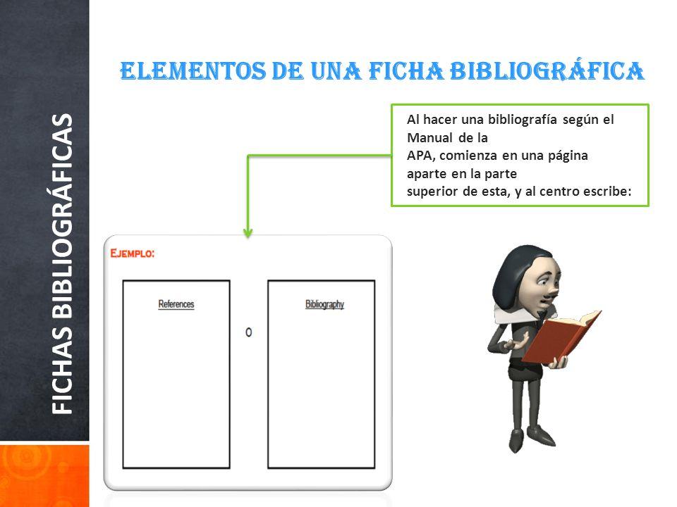FICHAS BIBLIOGRÁFICAS ELEMENTOS DE UNA FICHA BIBLIOGRÁFICA Al hacer una bibliografía según el Manual de la APA, comienza en una página aparte en la pa