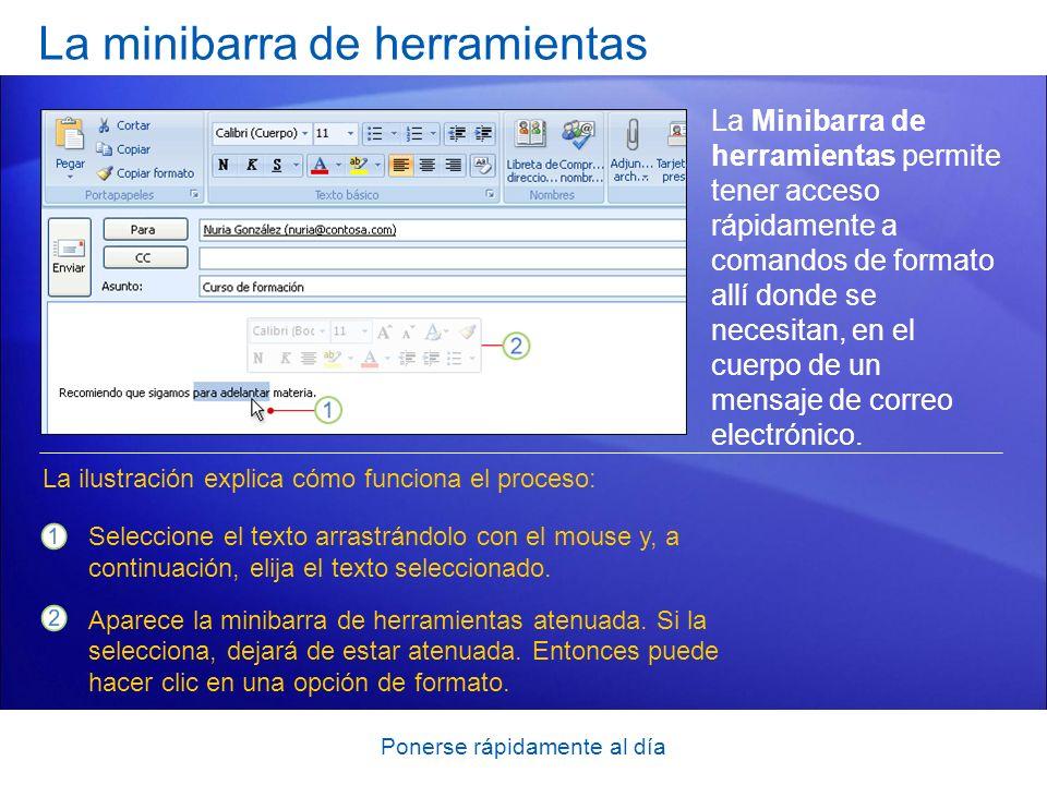 Ponerse rápidamente al día La minibarra de herramientas La Minibarra de herramientas permite tener acceso rápidamente a comandos de formato allí donde se necesitan, en el cuerpo de un mensaje de correo electrónico.
