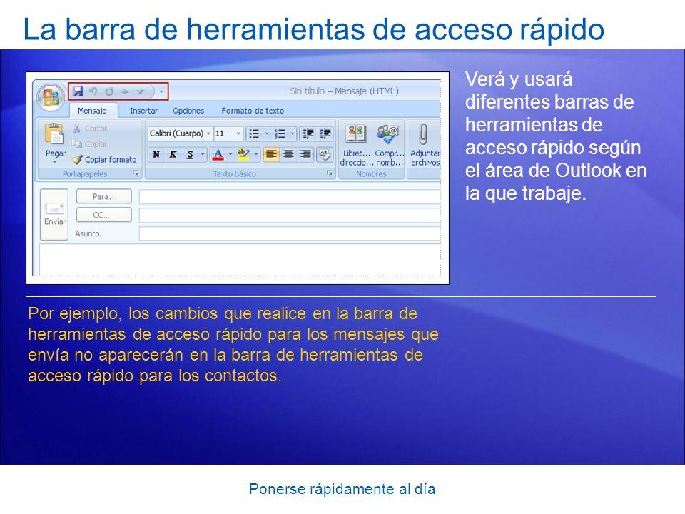 Ponerse rápidamente al día La barra de herramientas de acceso rápido Verá y usará diferentes barras de herramientas de acceso rápido según el área de Outlook en la que trabaje.