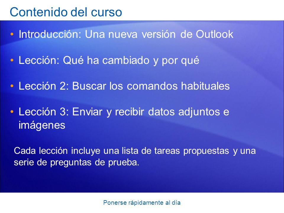 Ponerse rápidamente al día Contenido del curso Introducción: Una nueva versión de Outlook Lección: Qué ha cambiado y por qué Lección 2: Buscar los com
