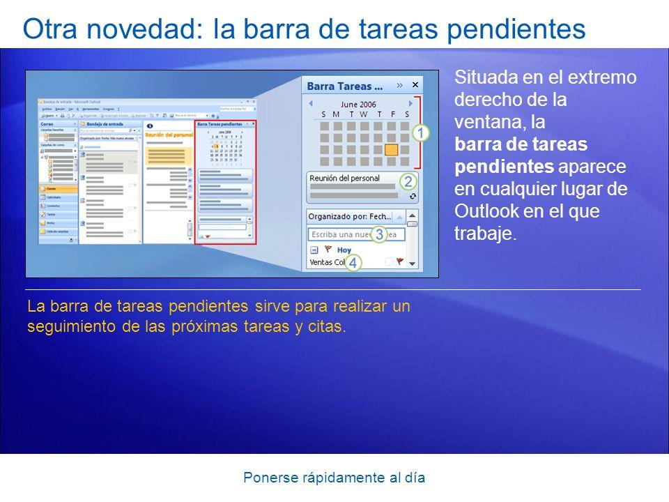 Ponerse rápidamente al día Otra novedad: la barra de tareas pendientes Situada en el extremo derecho de la ventana, la barra de tareas pendientes aparece en cualquier lugar de Outlook en el que trabaje.