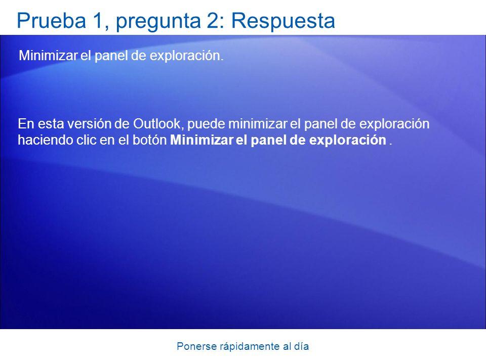 Ponerse rápidamente al día Prueba 1, pregunta 2: Respuesta Minimizar el panel de exploración. En esta versión de Outlook, puede minimizar el panel de