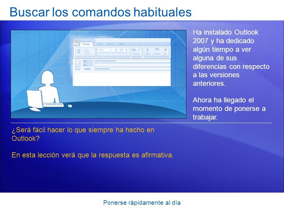 Ponerse rápidamente al día Buscar los comandos habituales Ha instalado Outlook 2007 y ha dedicado algún tiempo a ver alguna de sus diferencias con res