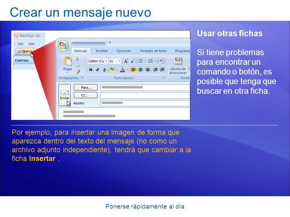 Ponerse rápidamente al día Crear un mensaje nuevo Usar otras fichas Por ejemplo, para insertar una imagen de forma que aparezca dentro del texto del mensaje (no como un archivo adjunto independiente), tendrá que cambiar a la ficha Insertar.