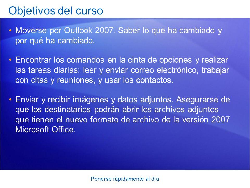 Ponerse rápidamente al día Objetivos del curso Moverse por Outlook 2007. Saber lo que ha cambiado y por qué ha cambiado. Encontrar los comandos en la