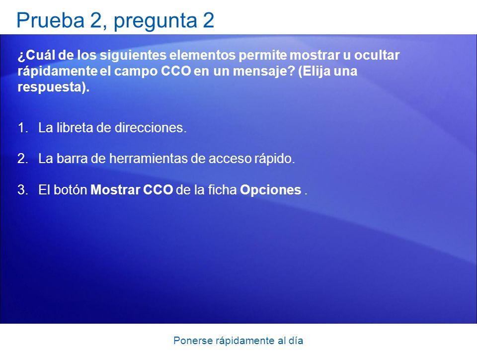 Ponerse rápidamente al día Prueba 2, pregunta 2 ¿Cuál de los siguientes elementos permite mostrar u ocultar rápidamente el campo CCO en un mensaje.