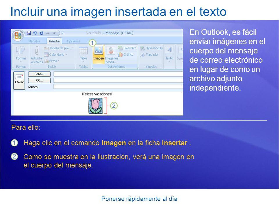 Ponerse rápidamente al día Incluir una imagen insertada en el texto En Outlook, es fácil enviar imágenes en el cuerpo del mensaje de correo electrónico en lugar de como un archivo adjunto independiente.