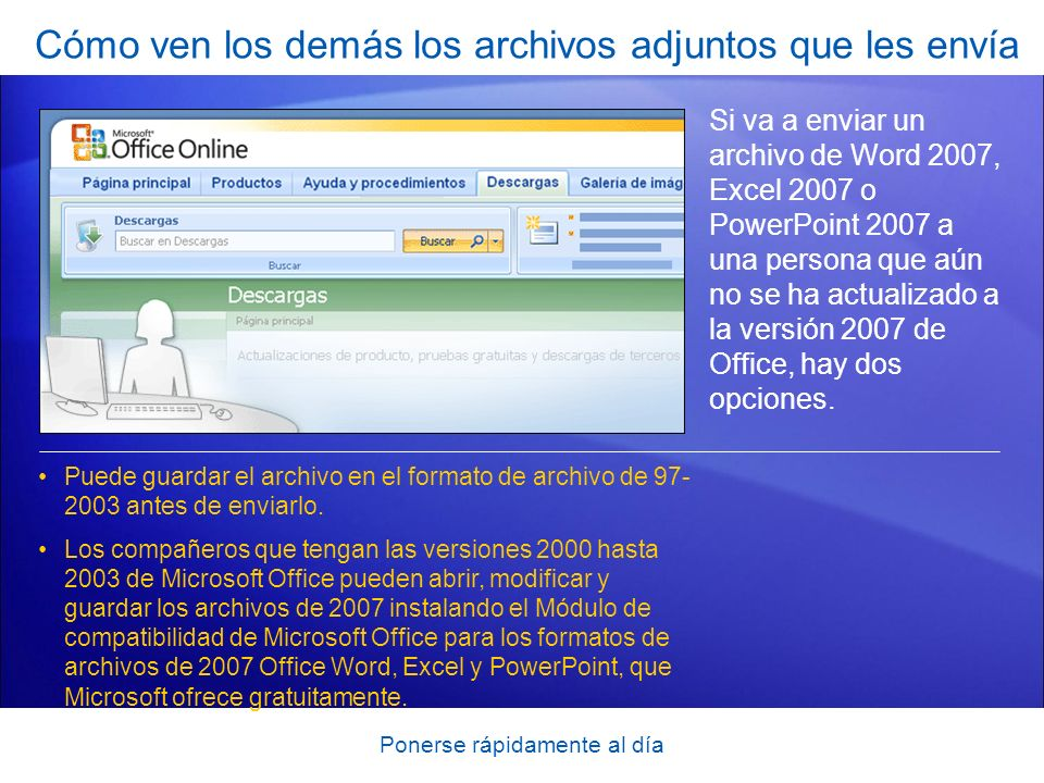 Ponerse rápidamente al día Cómo ven los demás los archivos adjuntos que les envía Si va a enviar un archivo de Word 2007, Excel 2007 o PowerPoint 2007 a una persona que aún no se ha actualizado a la versión 2007 de Office, hay dos opciones.