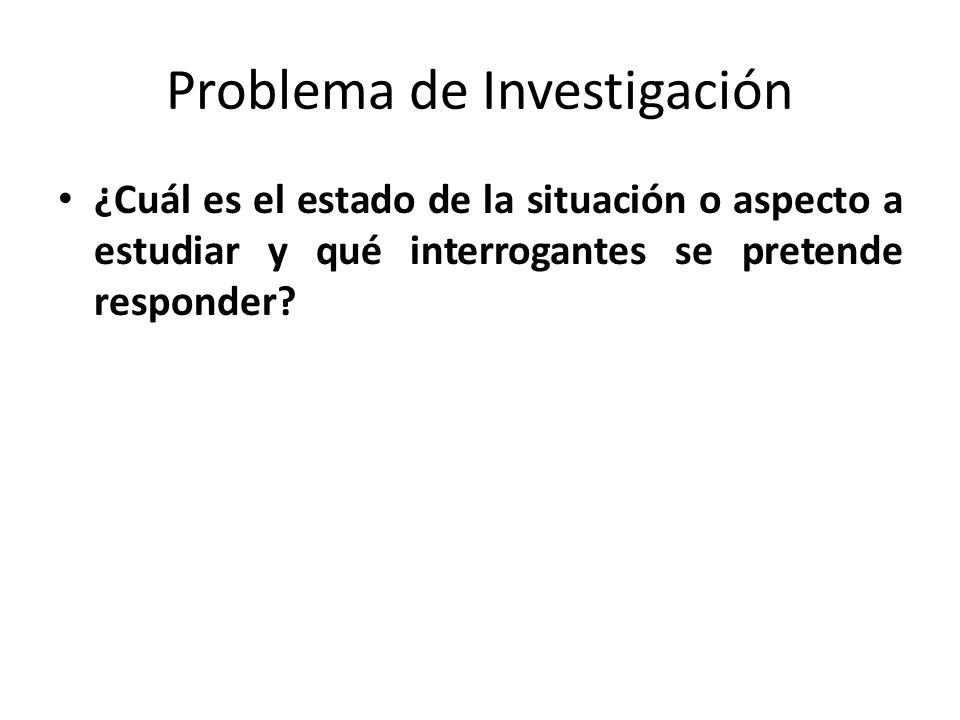 Problema de Investigación ¿Cuál es el estado de la situación o aspecto a estudiar y qué interrogantes se pretende responder?