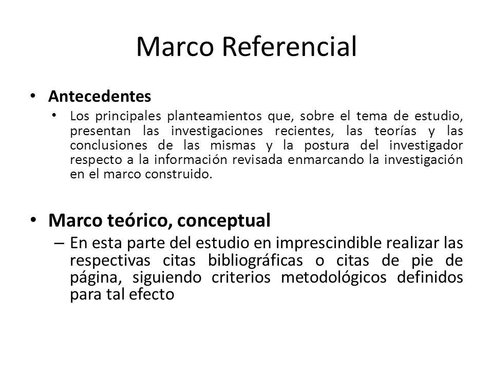 Marco Referencial Antecedentes Los principales planteamientos que, sobre el tema de estudio, presentan las investigaciones recientes, las teorías y las conclusiones de las mismas y la postura del investigador respecto a la información revisada enmarcando la investigación en el marco construido.
