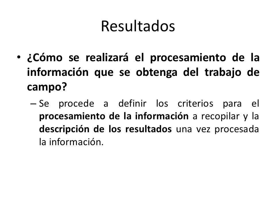 Resultados ¿Cómo se realizará el procesamiento de la información que se obtenga del trabajo de campo? – Se procede a definir los criterios para el pro