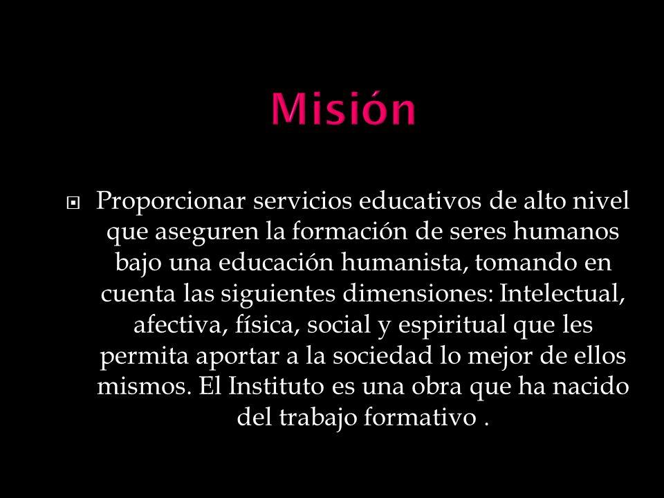 Proporcionar servicios educativos de alto nivel que aseguren la formación de seres humanos bajo una educación humanista, tomando en cuenta las siguien
