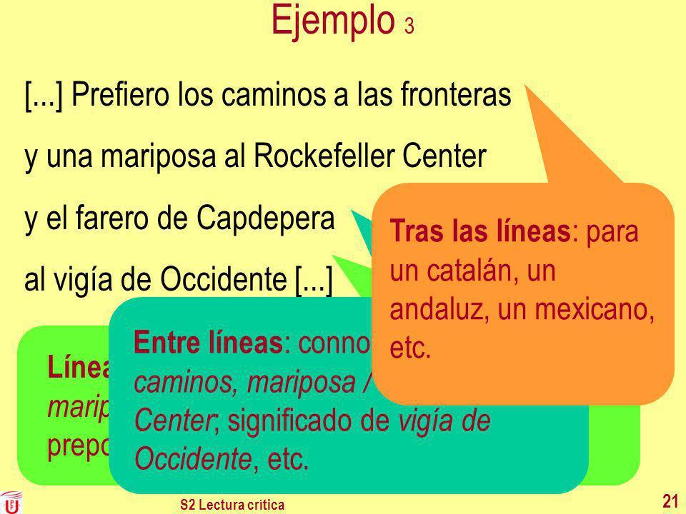 S2 Lectura crítica 21 Ejemplo 3 [...] Prefiero los caminos a las fronteras y una mariposa al Rockefeller Center y el farero de Capdepera al vigía de O