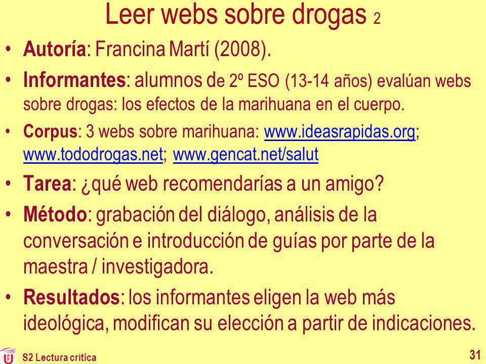 S2 Lectura crítica 31 Leer webs sobre drogas 2 Autoría : Francina Martí (2008). Informantes : alumnos d e 2º ESO (13-14 años) evalúan webs sobre droga