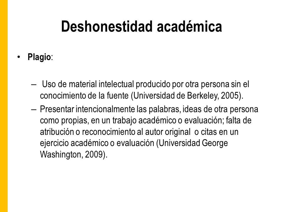 Deshonestidad académica Plagio : – Uso de material intelectual producido por otra persona sin el conocimiento de la fuente (Universidad de Berkeley, 2005).