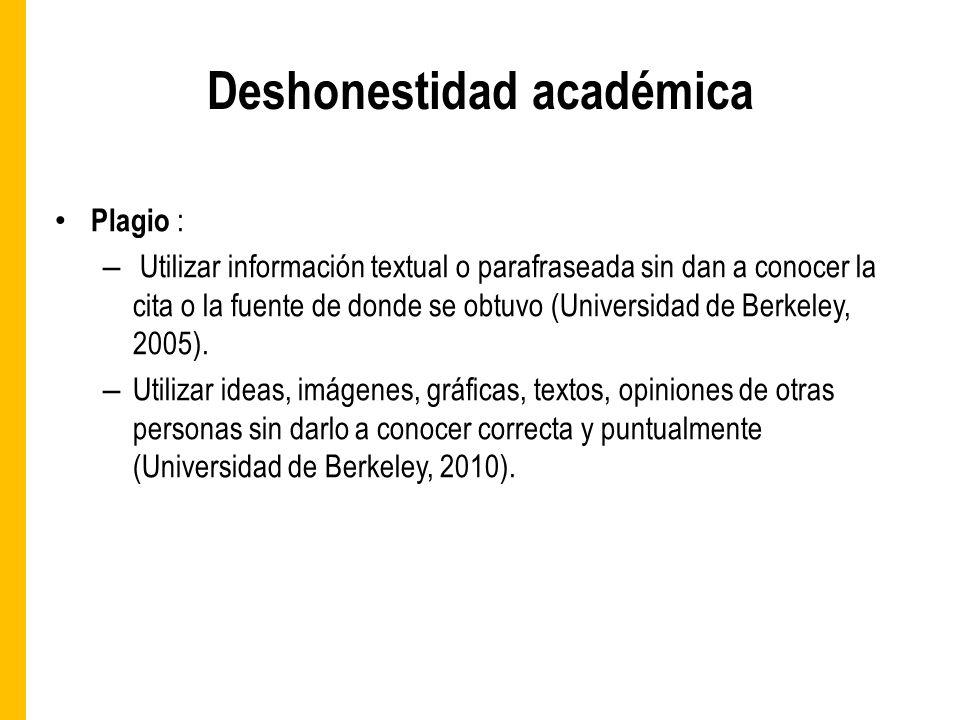 Deshonestidad académica Plagio : – Utilizar información textual o parafraseada sin dan a conocer la cita o la fuente de donde se obtuvo (Universidad de Berkeley, 2005).