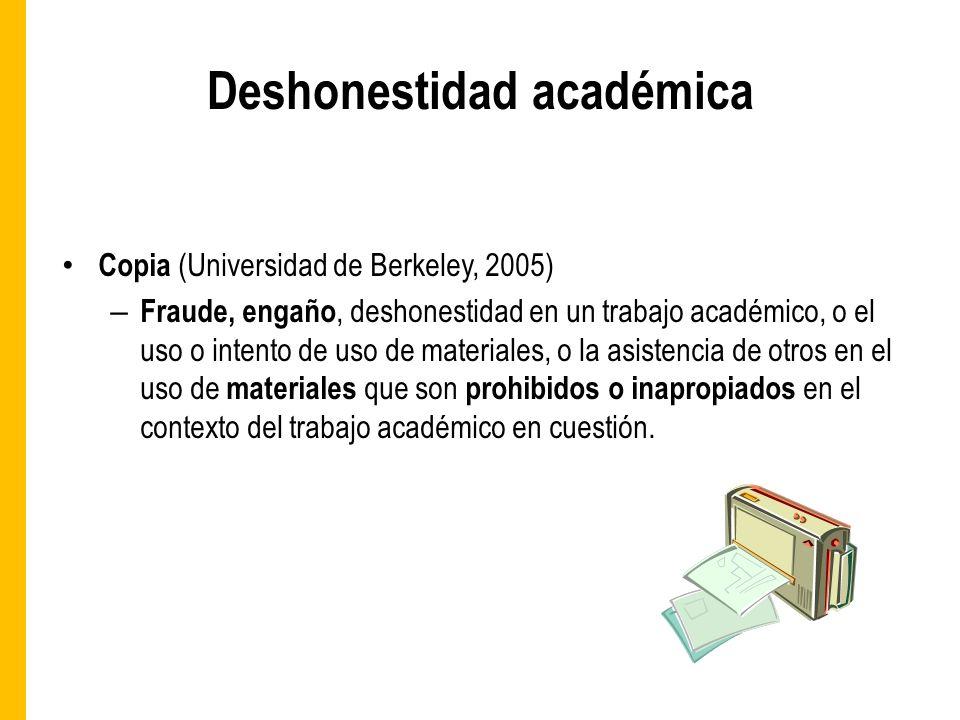 Deshonestidad académica Copia (Universidad de Berkeley, 2005) – Fraude, engaño, deshonestidad en un trabajo académico, o el uso o intento de uso de materiales, o la asistencia de otros en el uso de materiales que son prohibidos o inapropiados en el contexto del trabajo académico en cuestión.