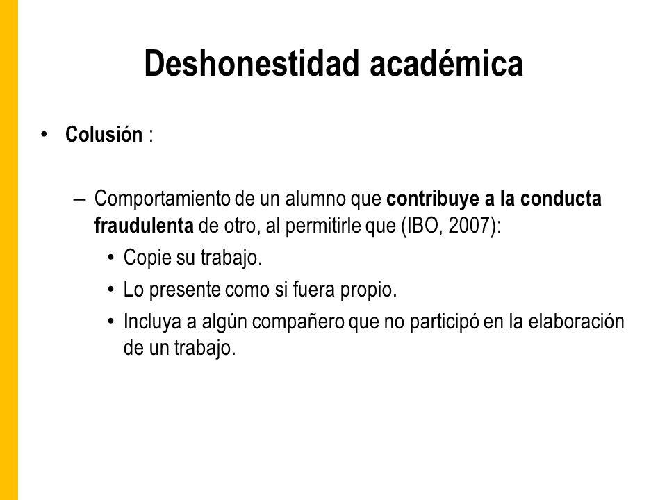 Deshonestidad académica Colusión : – Comportamiento de un alumno que contribuye a la conducta fraudulenta de otro, al permitirle que (IBO, 2007): Copie su trabajo.