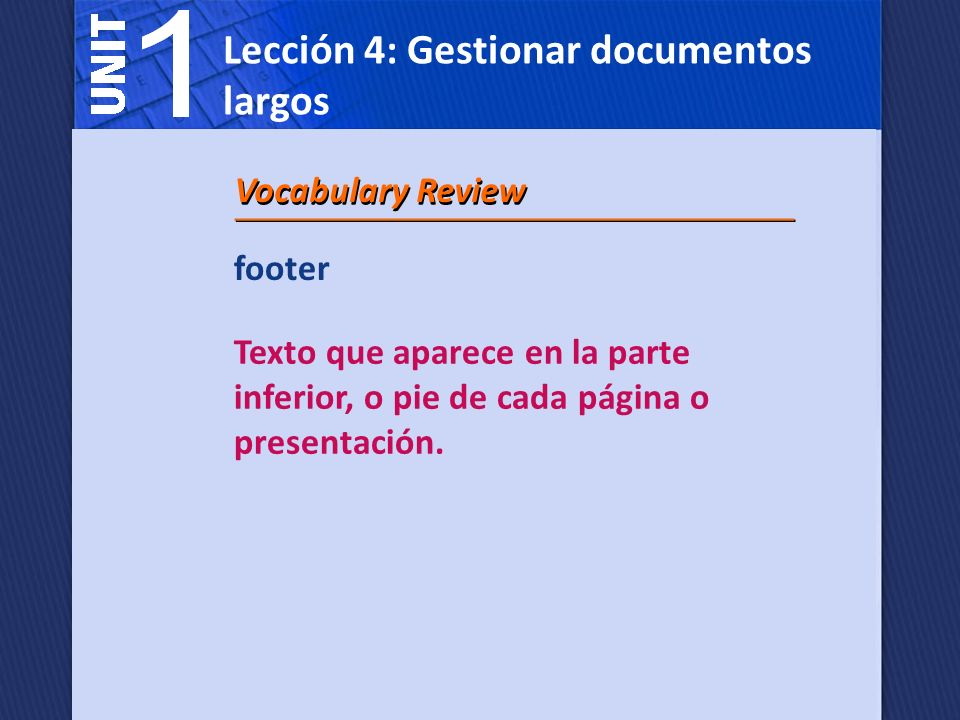footer Texto que aparece en la parte inferior, o pie de cada página o presentación. Vocabulary Review Lección 4: Gestionar documentos largos