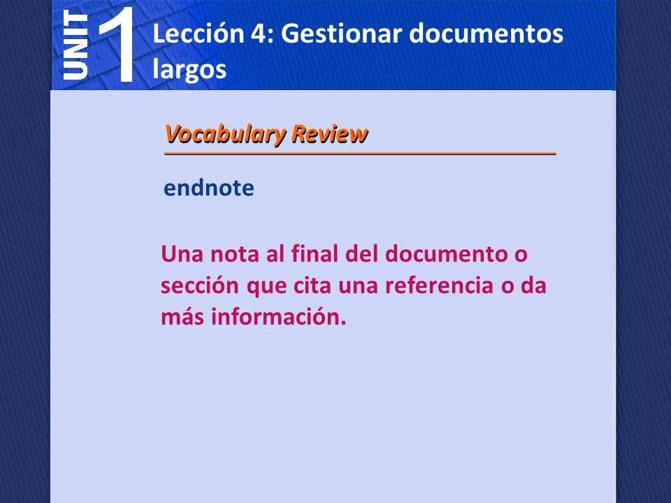 endnote Una nota al final del documento o sección que cita una referencia o da más información. Vocabulary Review Lección 4: Gestionar documentos larg