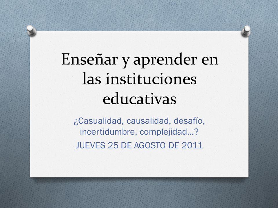 Enseñar y aprender en las instituciones educativas ¿Casualidad, causalidad, desafío, incertidumbre, complejidad…? JUEVES 25 DE AGOSTO DE 2011