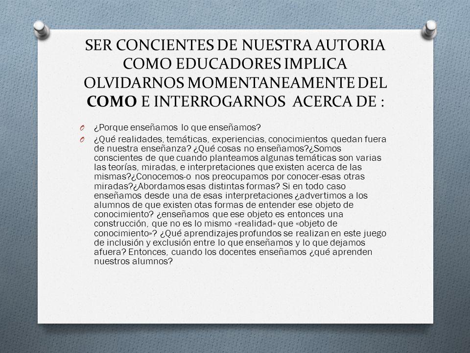 SER CONCIENTES DE NUESTRA AUTORIA COMO EDUCADORES IMPLICA OLVIDARNOS MOMENTANEAMENTE DEL COMO E INTERROGARNOS ACERCA DE : O ¿Porque enseñamos lo que e