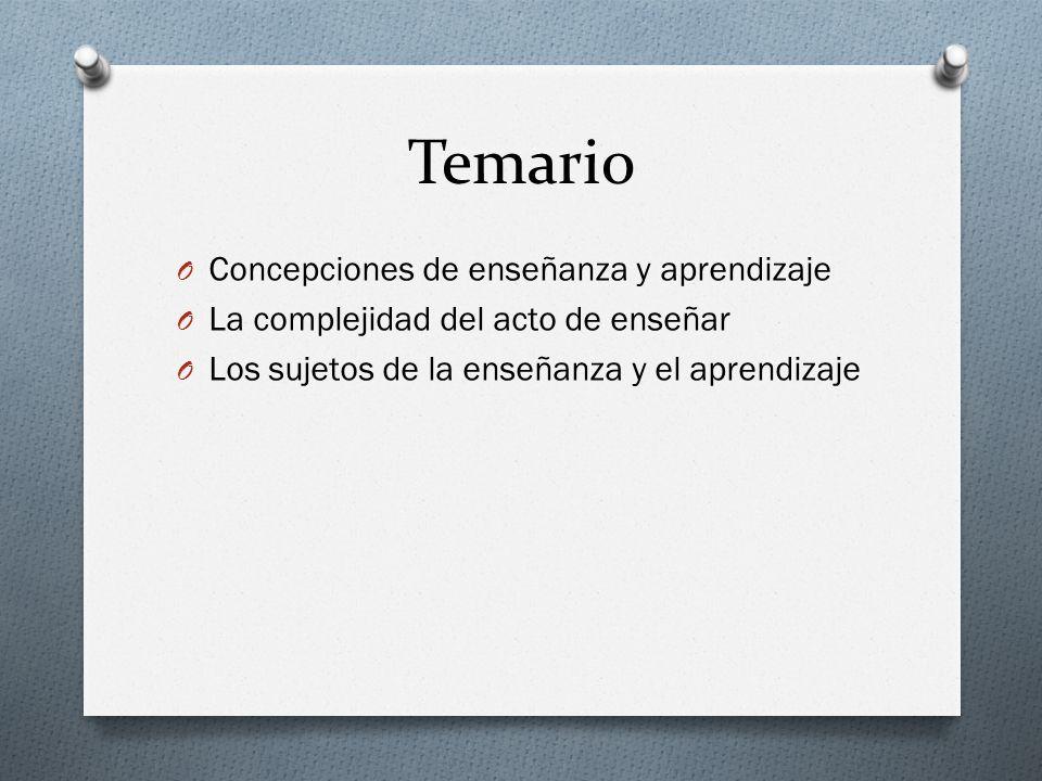 Temario O Concepciones de enseñanza y aprendizaje O La complejidad del acto de enseñar O Los sujetos de la enseñanza y el aprendizaje