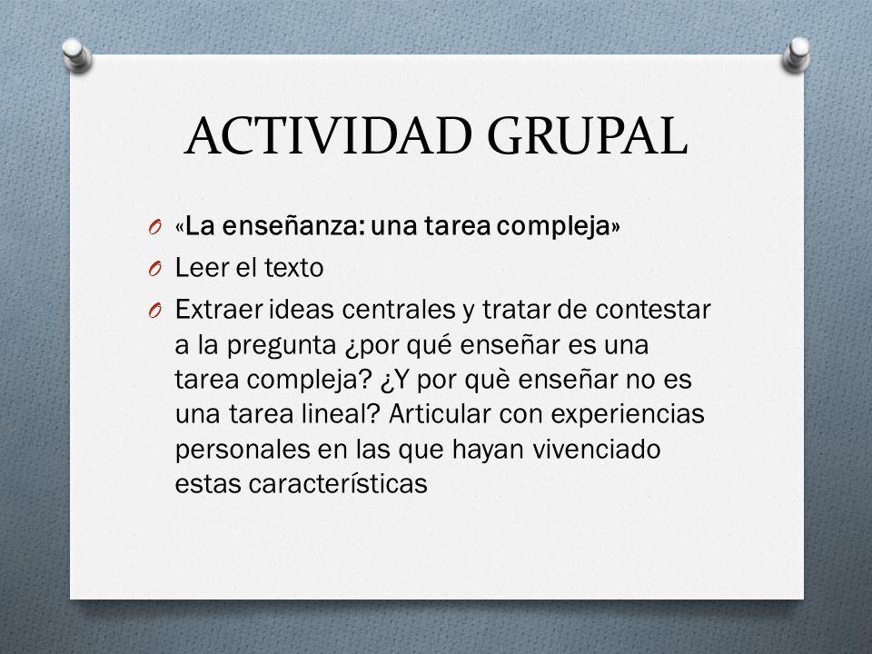 ACTIVIDAD GRUPAL O «La enseñanza: una tarea compleja» O Leer el texto O Extraer ideas centrales y tratar de contestar a la pregunta ¿por qué enseñar e