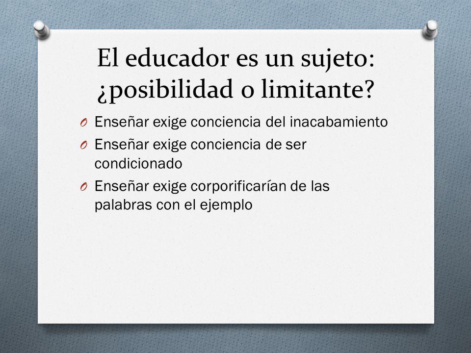 El educador es un sujeto: ¿posibilidad o limitante? O Enseñar exige conciencia del inacabamiento O Enseñar exige conciencia de ser condicionado O Ense