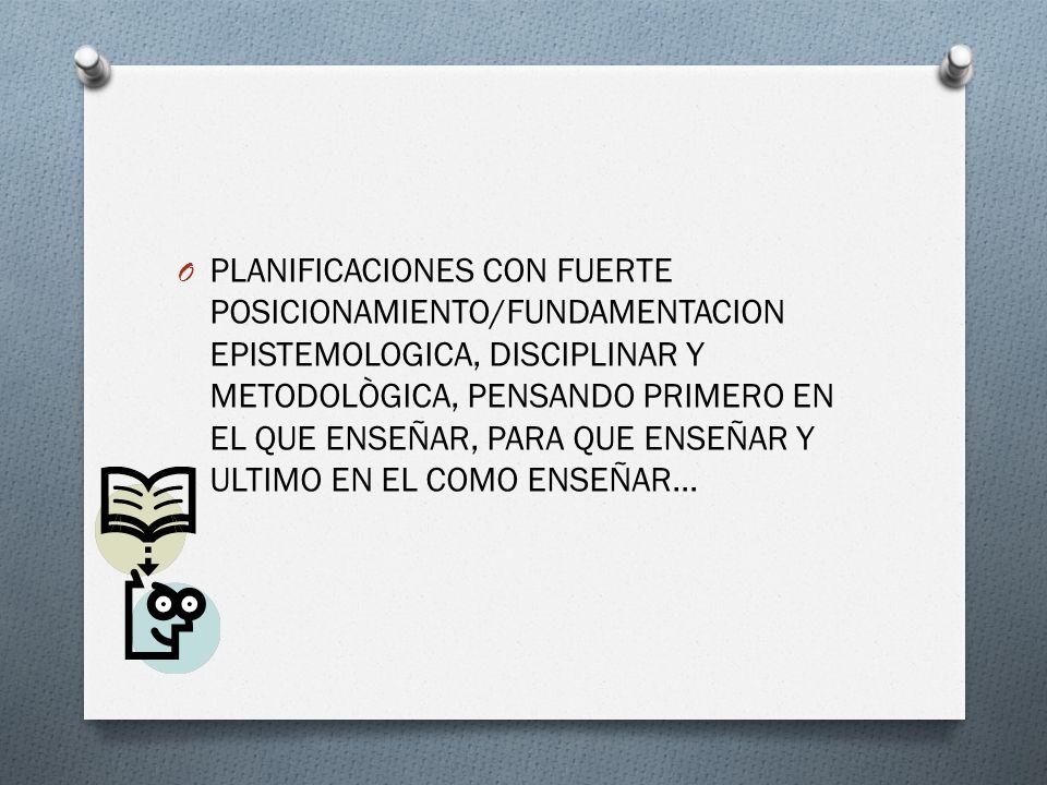O PLANIFICACIONES CON FUERTE POSICIONAMIENTO/FUNDAMENTACION EPISTEMOLOGICA, DISCIPLINAR Y METODOLÒGICA, PENSANDO PRIMERO EN EL QUE ENSEÑAR, PARA QUE E