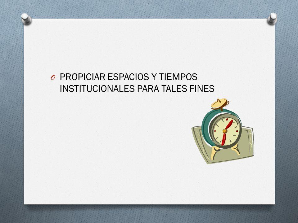 O PROPICIAR ESPACIOS Y TIEMPOS INSTITUCIONALES PARA TALES FINES