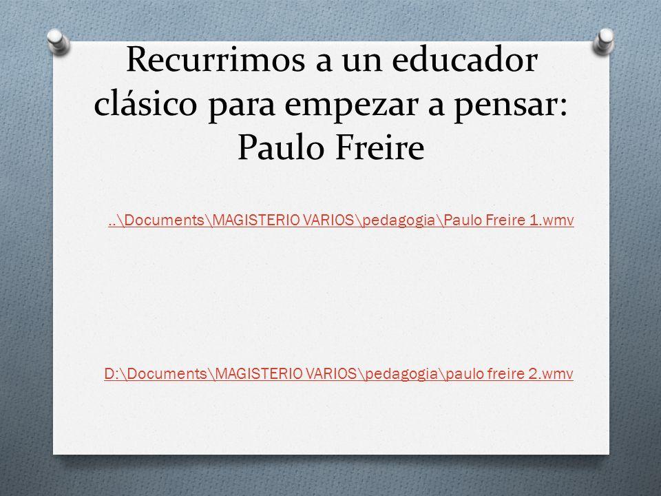 Recurrimos a un educador clásico para empezar a pensar: Paulo Freire..\Documents\MAGISTERIO VARIOS\pedagogia\Paulo Freire 1.wmv D:\Documents\MAGISTERI