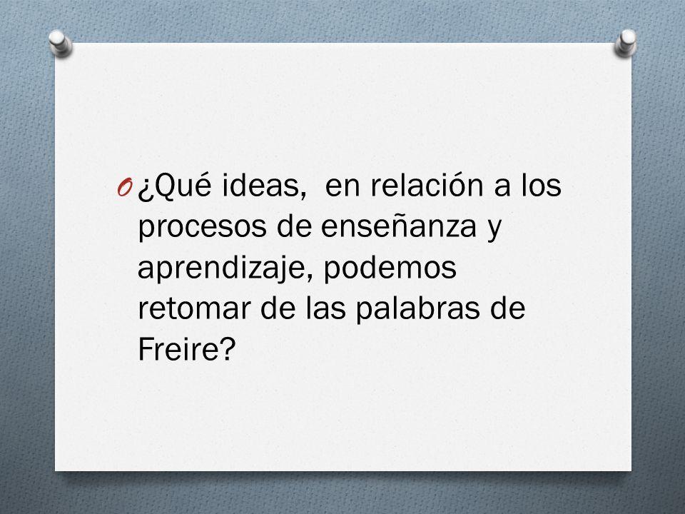 O ¿Qué ideas, en relación a los procesos de enseñanza y aprendizaje, podemos retomar de las palabras de Freire?