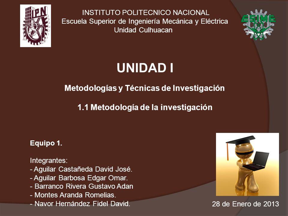 INSTITUTO POLITECNICO NACIONAL Escuela Superior de Ingeniería Mecánica y Eléctrica Unidad Culhuacan UNIDAD I Metodologías y Técnicas de Investigación 1.1 Metodología de la investigación Equipo 1.