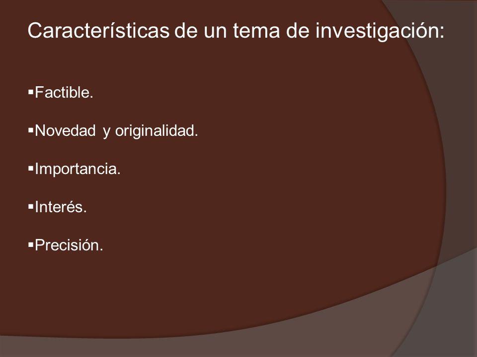 Características de un tema de investigación: Factible. Novedad y originalidad. Importancia. Interés. Precisión.