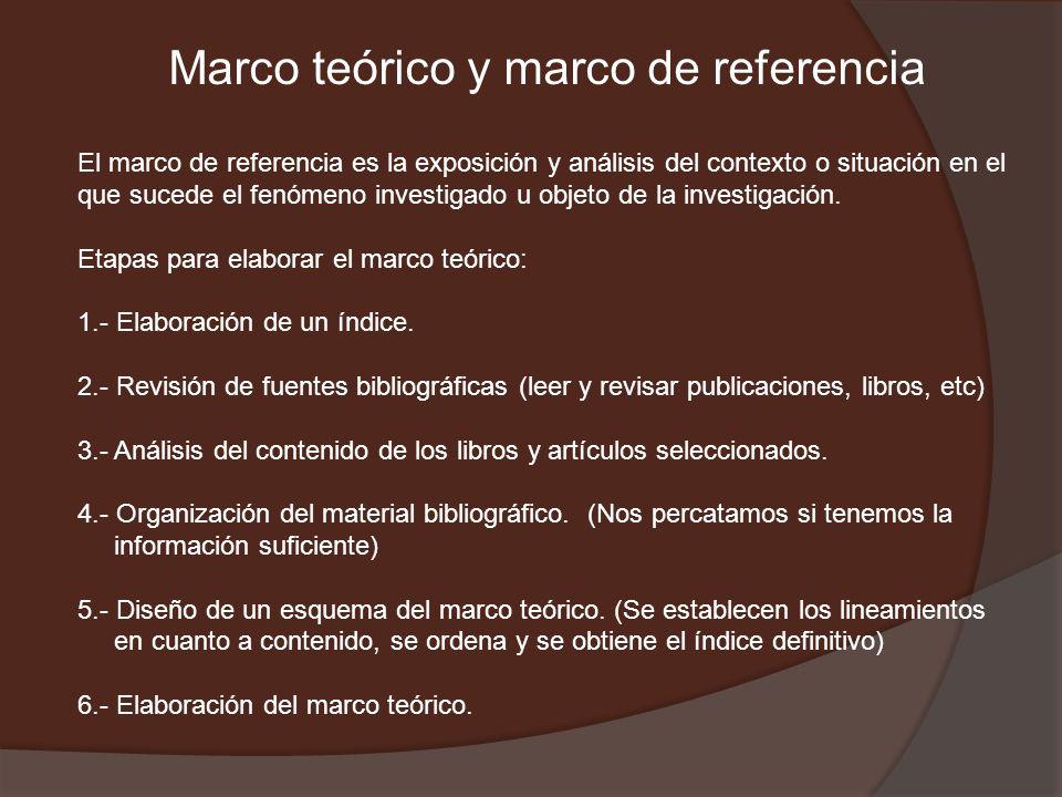 Marco teórico y marco de referencia El marco de referencia es la exposición y análisis del contexto o situación en el que sucede el fenómeno investigado u objeto de la investigación.