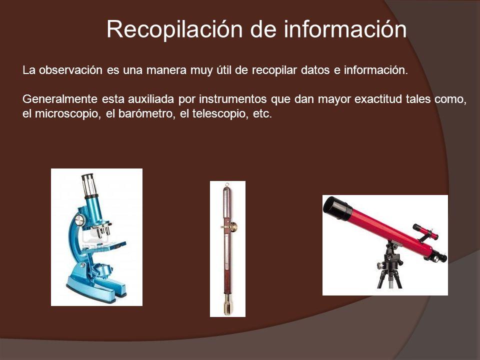 Recopilación de información La observación es una manera muy útil de recopilar datos e información. Generalmente esta auxiliada por instrumentos que d