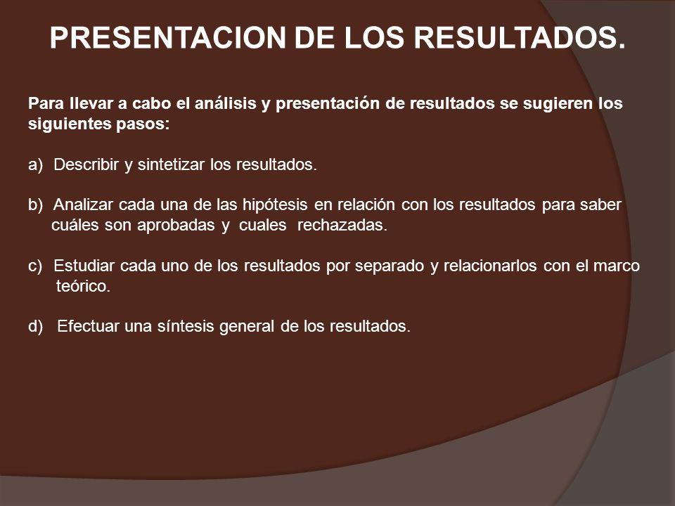 PRESENTACION DE LOS RESULTADOS. Para llevar a cabo el análisis y presentación de resultados se sugieren los siguientes pasos: a)Describir y sintetizar
