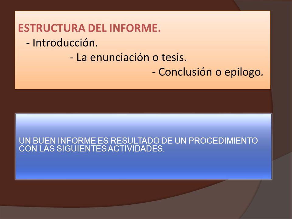 ESTRUCTURA DEL INFORME. - Introducción. - La enunciación o tesis. - Conclusión o epilogo. ESTRUCTURA DEL INFORME. - Introducción. - La enunciación o t