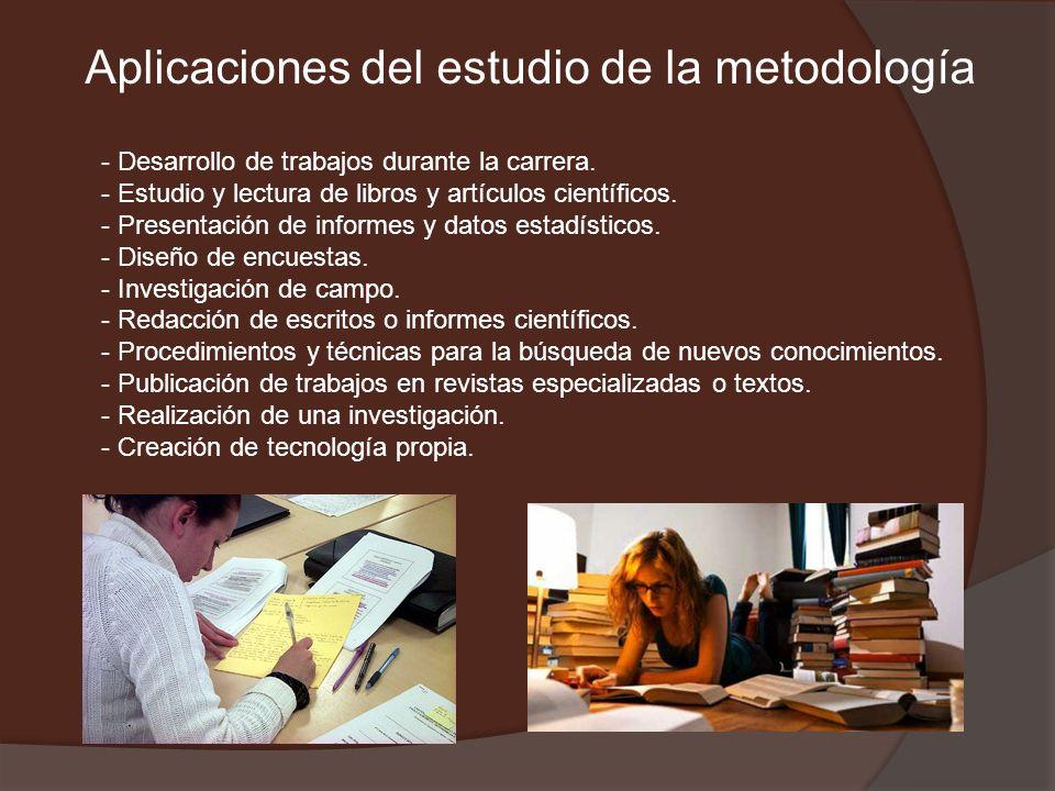 Aplicaciones del estudio de la metodología - Desarrollo de trabajos durante la carrera. - Estudio y lectura de libros y artículos científicos. - Prese