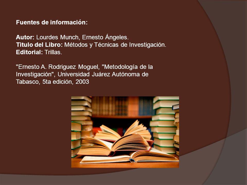 Fuentes de información: Autor: Lourdes Munch, Ernesto Ángeles. Titulo del Libro: Métodos y Técnicas de Investigación. Editorial: Trillas.