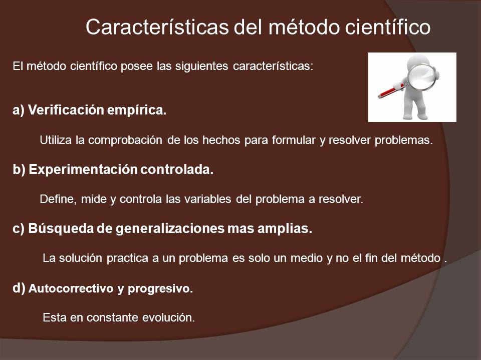Características del método científico El método científico posee las siguientes características: a) Verificación empírica. Utiliza la comprobación de