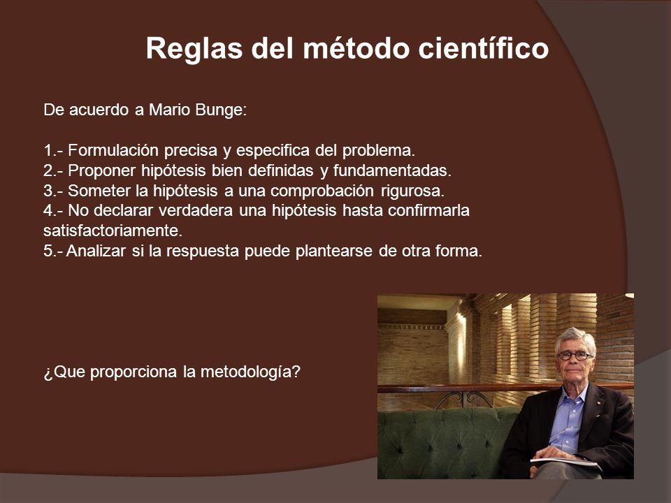 Reglas del método científico De acuerdo a Mario Bunge: 1.- Formulación precisa y especifica del problema. 2.- Proponer hipótesis bien definidas y fund