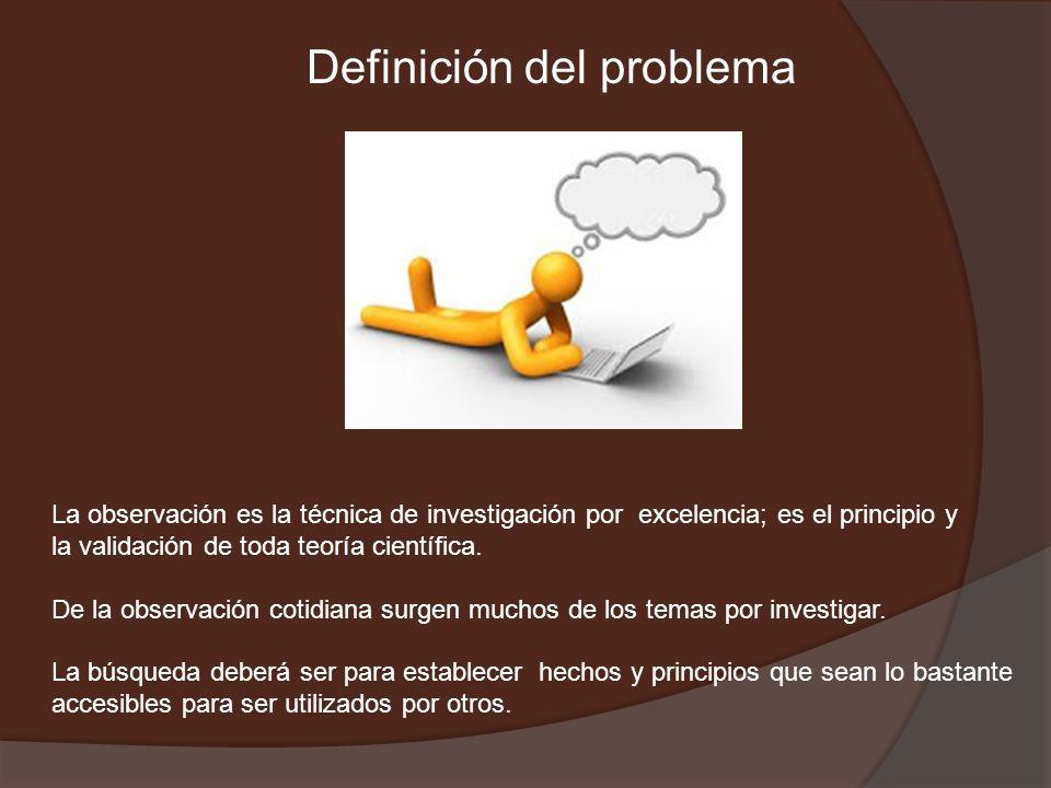Definición del problema La observación es la técnica de investigación por excelencia; es el principio y la validación de toda teoría científica. De la