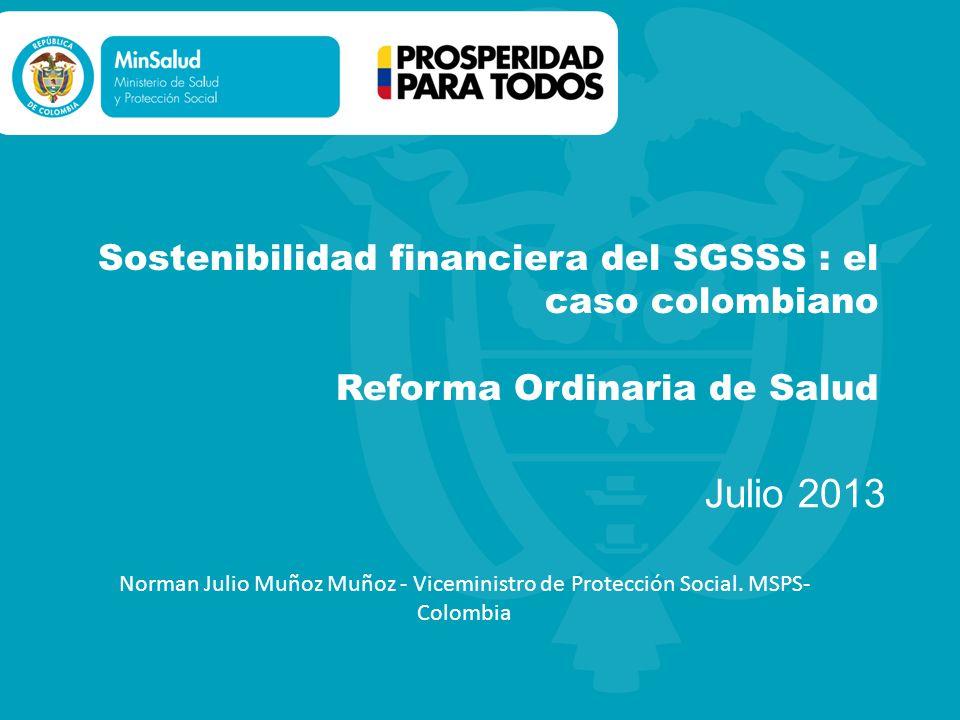 Sostenibilidad financiera del SGSSS : el caso colombiano Reforma Ordinaria de Salud Julio 2013 Norman Julio Muñoz Muñoz - Viceministro de Protección S