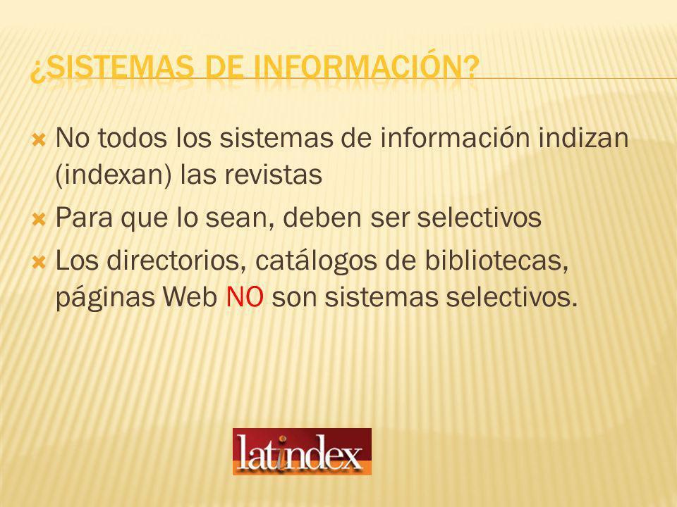 No todos los sistemas de información indizan (indexan) las revistas Para que lo sean, deben ser selectivos Los directorios, catálogos de bibliotecas, páginas Web NO son sistemas selectivos.