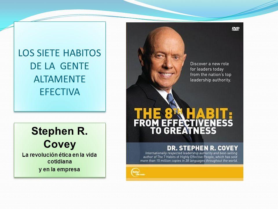 LOS SIETE HABITOS DE LA GENTE ALTAMENTE EFECTIVA Stephen R. Covey La revolución ética en la vida cotidiana y en la empresa Stephen R. Covey La revoluc