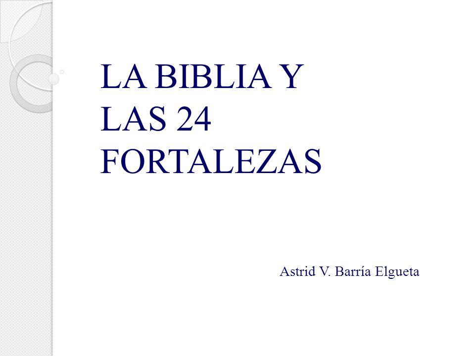 LA BIBLIA Y LAS 24 FORTALEZAS Astrid V. Barría Elgueta