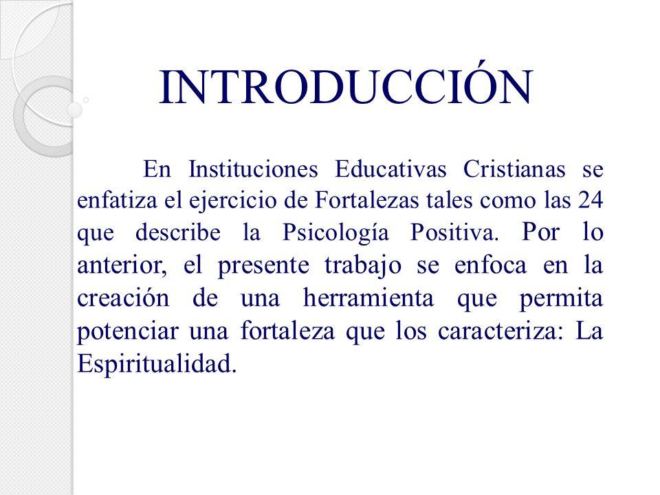 INTRODUCCIÓN En Instituciones Educativas Cristianas se enfatiza el ejercicio de Fortalezas tales como las 24 que describe la Psicología Positiva. Por